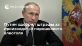 Путин утвердил штрафы за производство, порошковый алкоголь