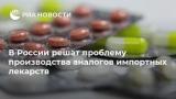 В России решить проблемы производства аналогов импортных лекарств